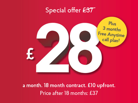 Unlimited Fibre Broadband. £28 a month plus £10 upfront. b18 month contract. T&Cs apply